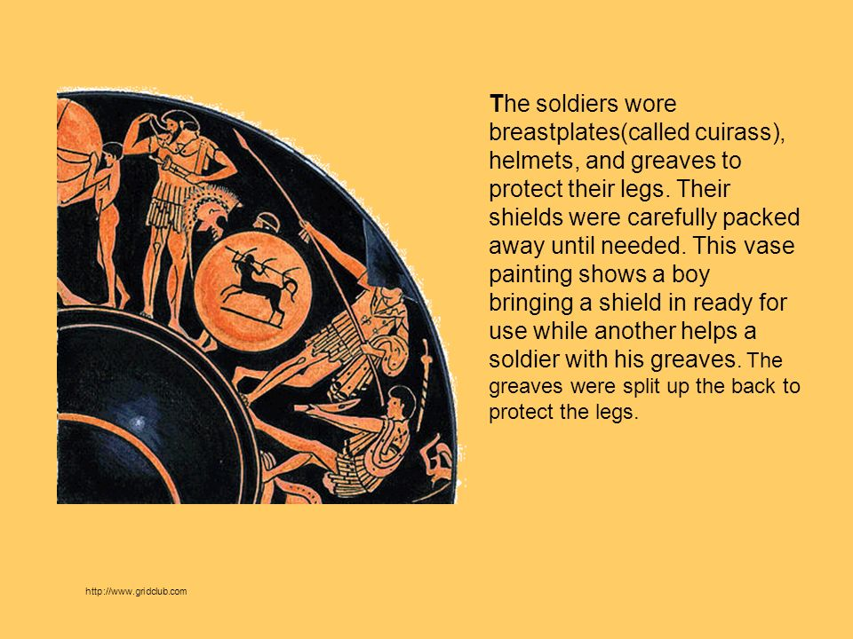 The soldiers wore breastplates(called cuirass), helmets, and greaves to protect their legs. Their shields were carefully packed away until needed. This vase painting shows a boy bringing a shield in ready for use while another helps a soldier with his greaves. The greaves were split up the back to protect the legs.
