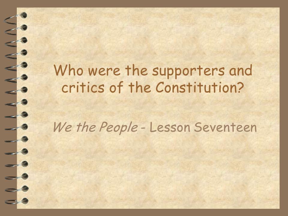 Who were the supporters and critics of the Constitution