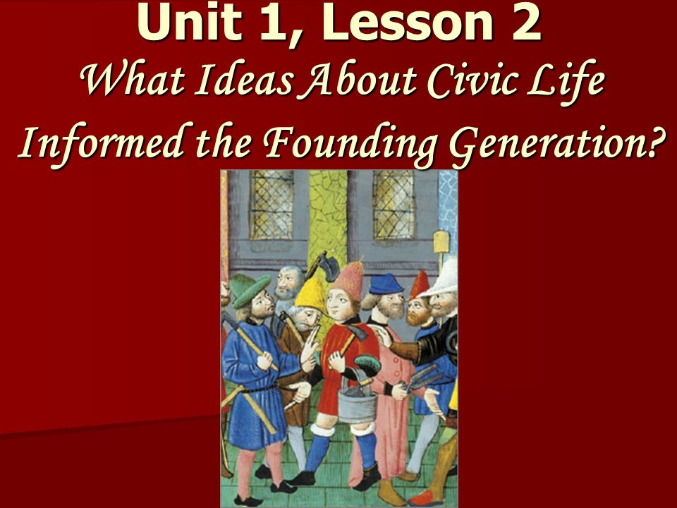 Unit 1, Lesson 2 What Ideas About Civic Life Informed the Founding Generation