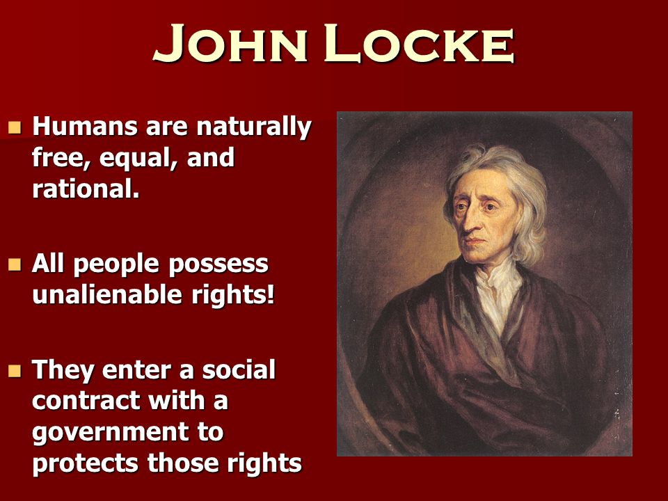 John Locke Humans are naturally free, equal, and rational.