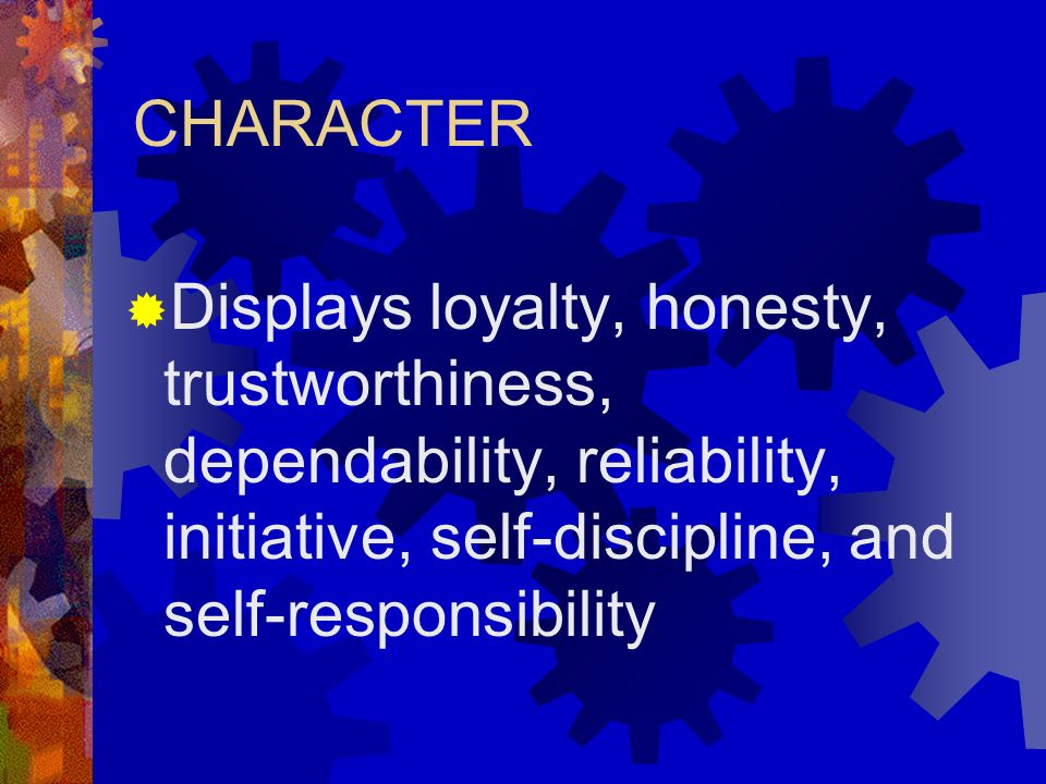 CHARACTER Displays loyalty, honesty, trustworthiness, dependability, reliability, initiative, self-discipline, and self-responsibility.