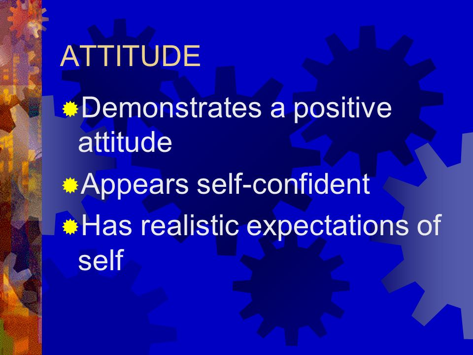 Demonstrates a positive attitude Appears self-confident