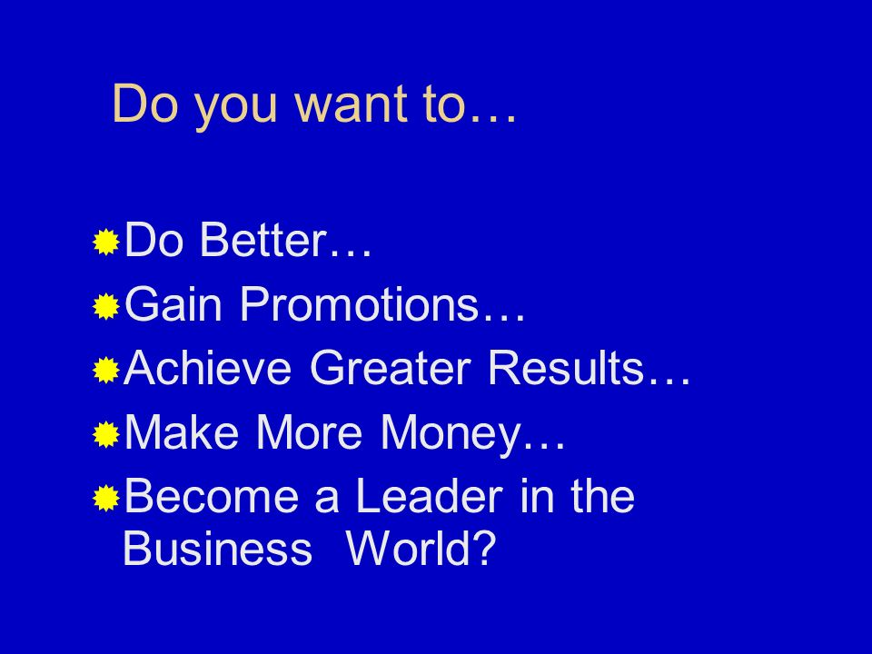 Do you want to… Do Better… Gain Promotions… Achieve Greater Results…
