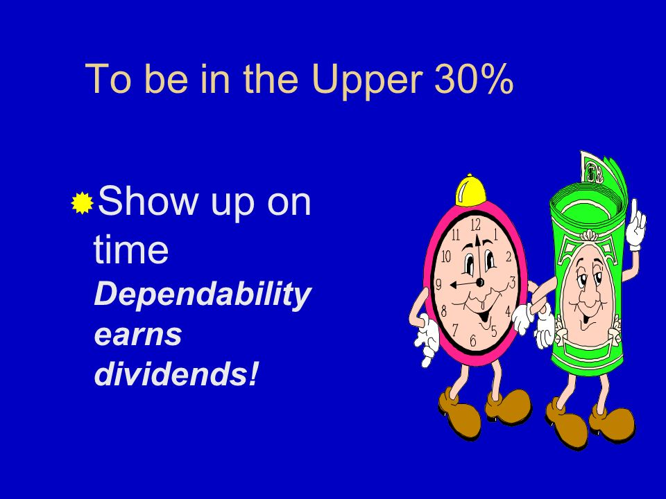Show up on time Dependability earns dividends!