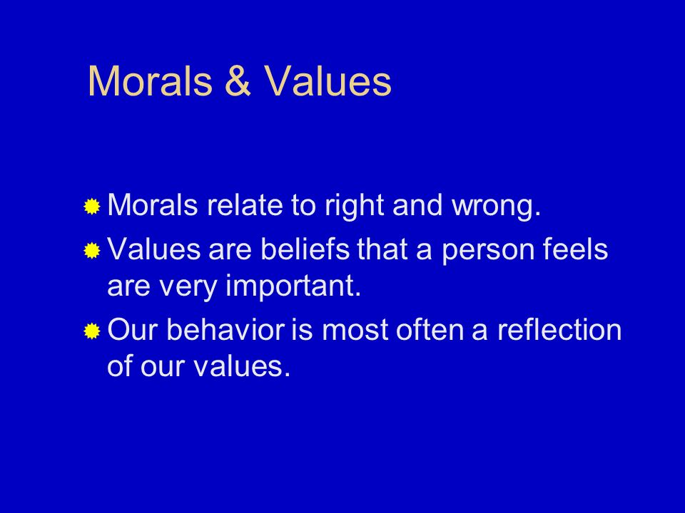 Morals & Values Morals relate to right and wrong.