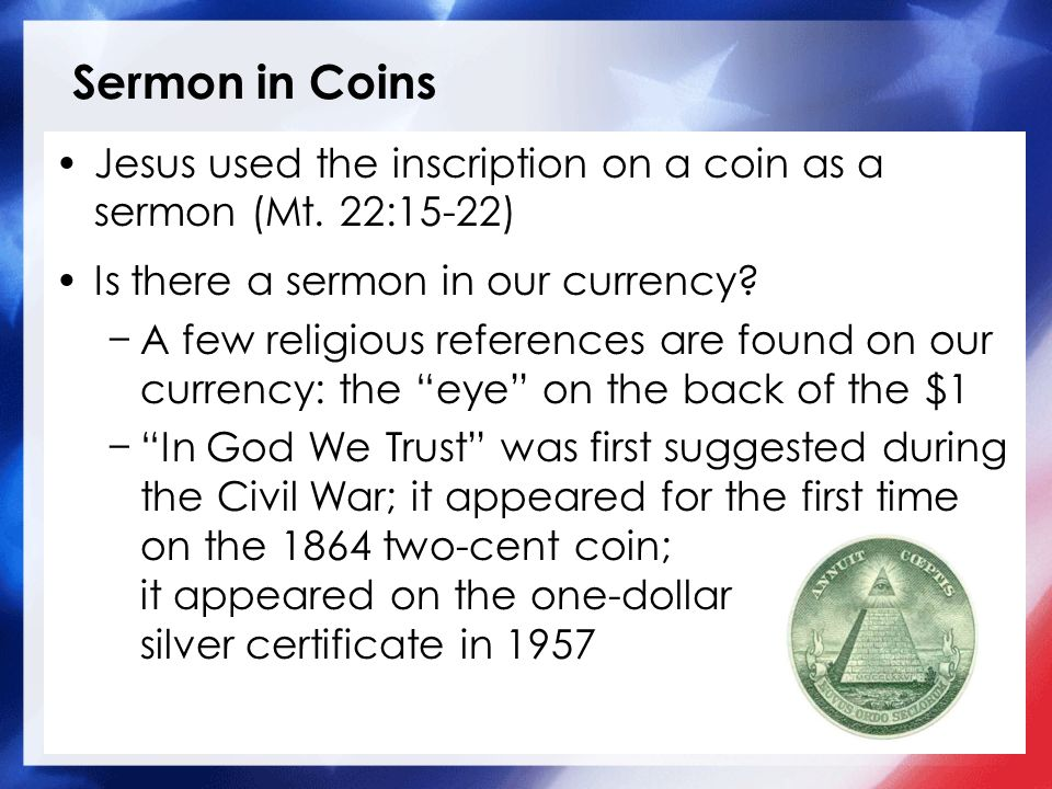 Sermon in Coins Jesus used the inscription on a coin as a sermon (Mt. 22:15-22) Is there a sermon in our currency
