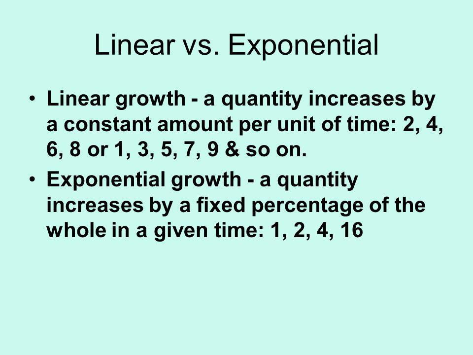 Linear vs. Exponential Linear growth - a quantity increases by a constant amount per unit of time: 2, 4, 6, 8 or 1, 3, 5, 7, 9 & so on.