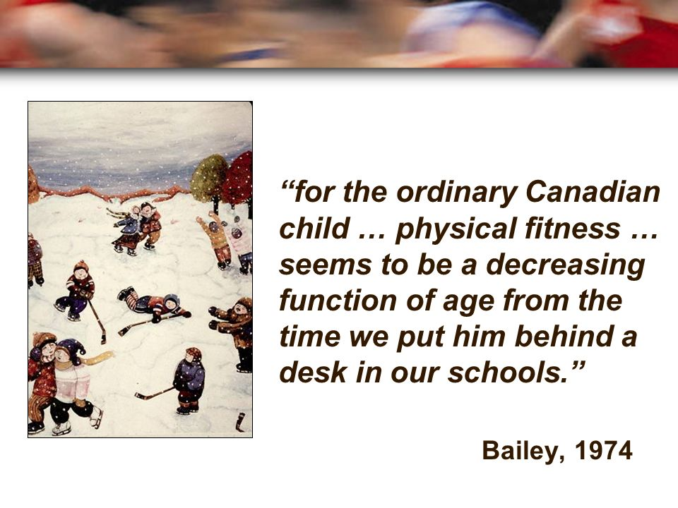 for the ordinary Canadian child … physical fitness … seems to be a decreasing function of age from the time we put him behind a desk in our schools.