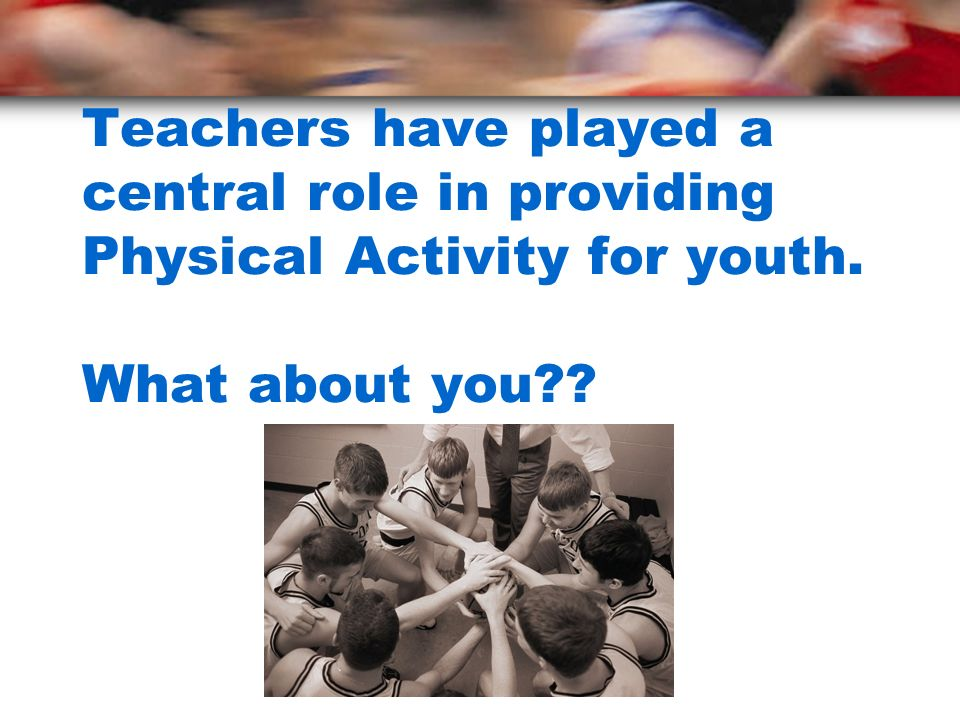 Teachers have played a central role in providing Physical Activity for youth. What about you