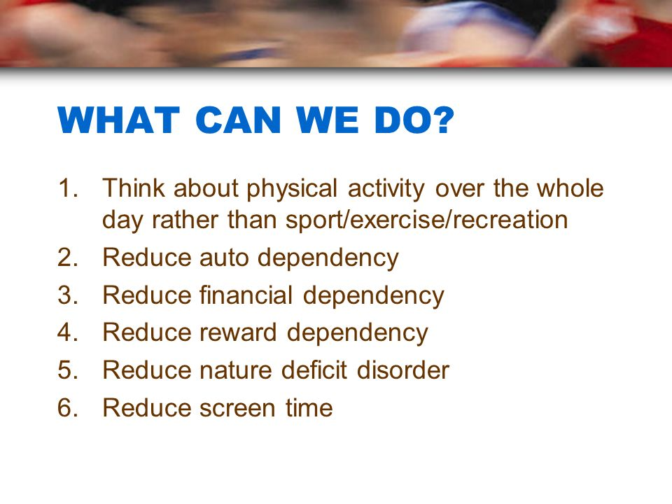WHAT CAN WE DO Think about physical activity over the whole day rather than sport/exercise/recreation.