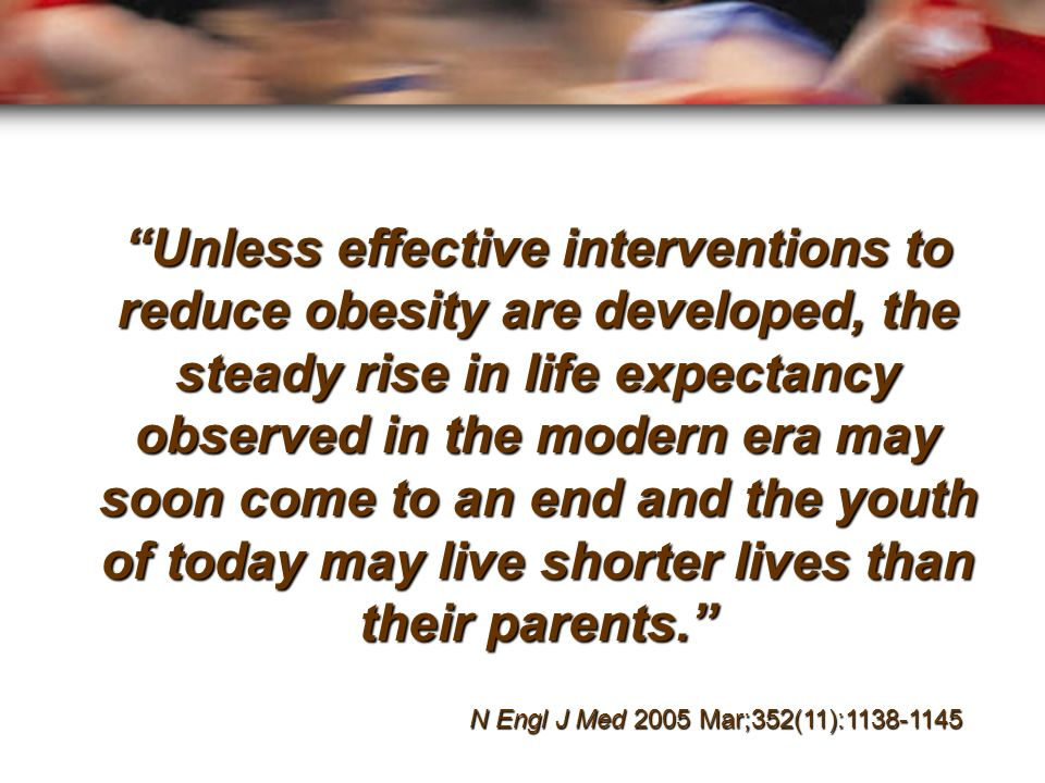 Unless effective interventions to reduce obesity are developed, the steady rise in life expectancy observed in the modern era may soon come to an end and the youth of today may live shorter lives than their parents.