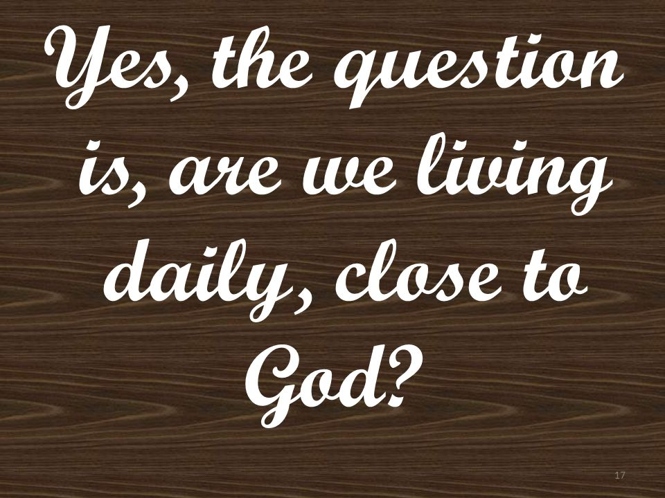 Yes, the question is, are we living daily, close to God