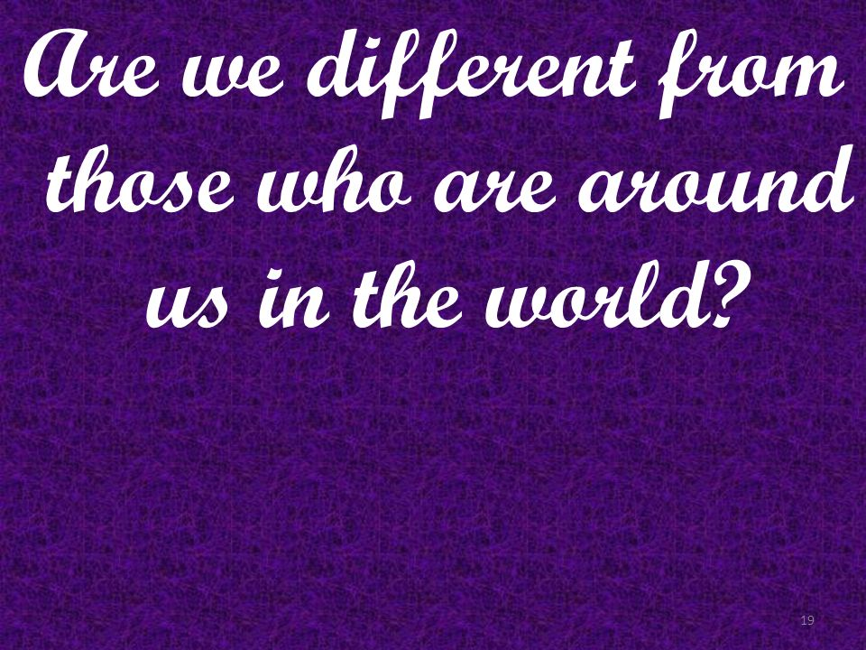 Are we different from those who are around us in the world