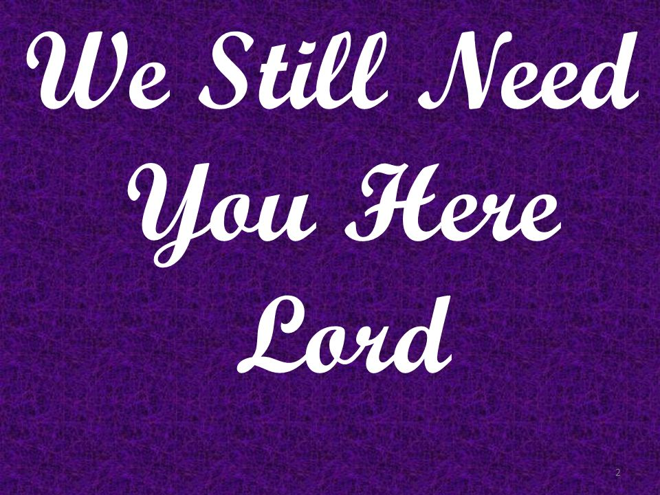 We Still Need You Here Lord