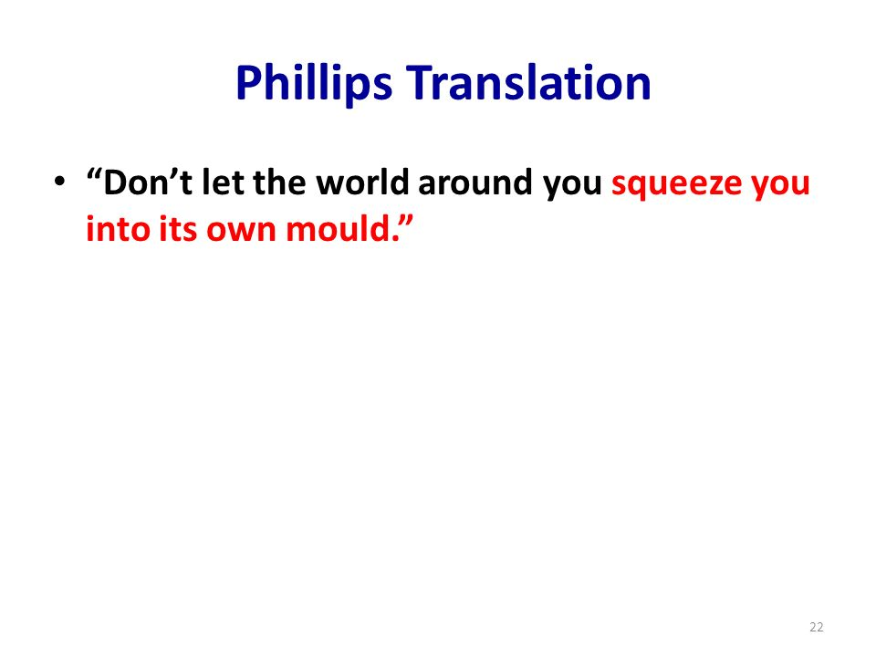 Phillips Translation Don't let the world around you squeeze you into its own mould.
