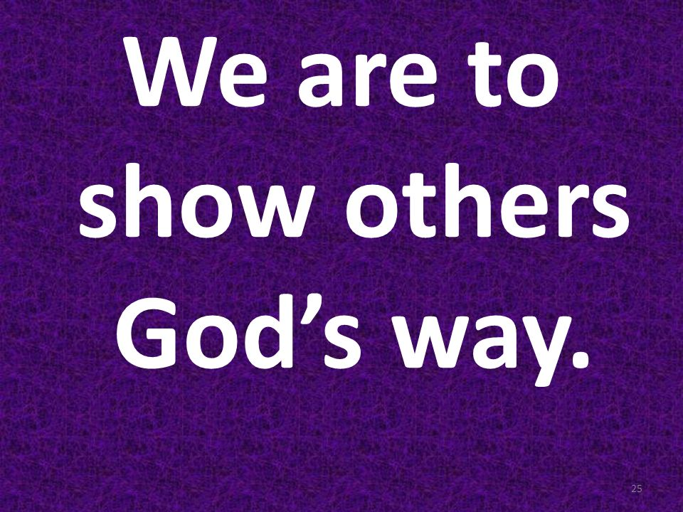 We are to show others God's way.