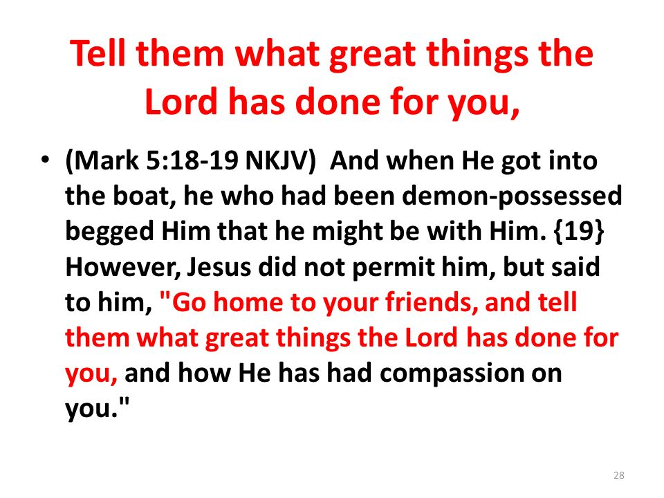 Tell them what great things the Lord has done for you,