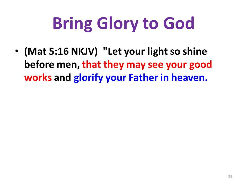 Bring Glory to God (Mat 5:16 NKJV) Let your light so shine before men, that they may see your good works and glorify your Father in heaven.