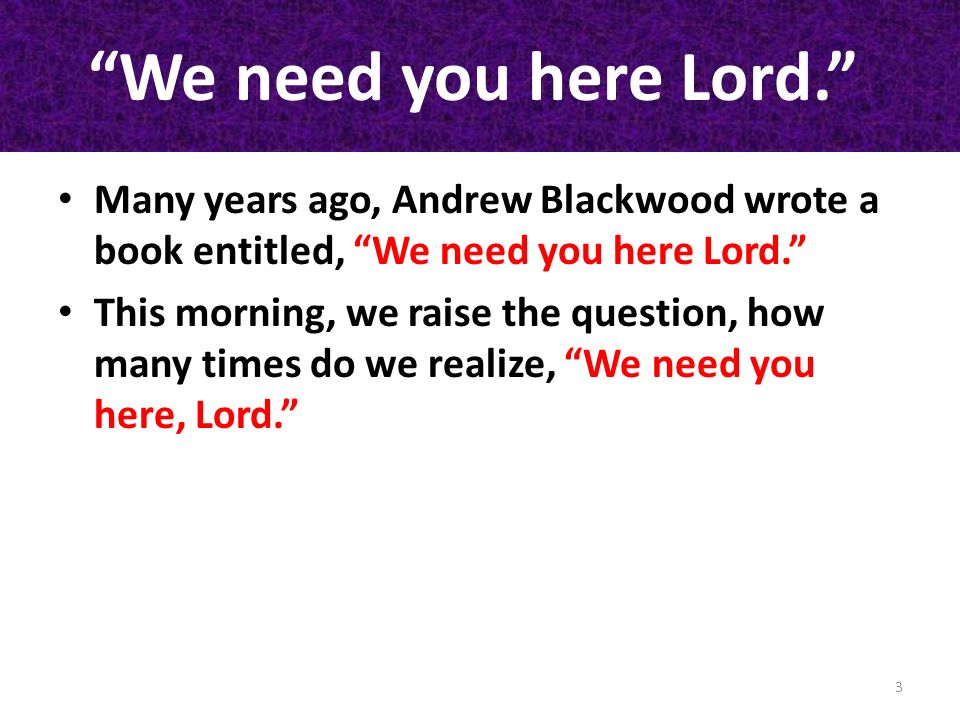 We need you here Lord. Many years ago, Andrew Blackwood wrote a book entitled, We need you here Lord.