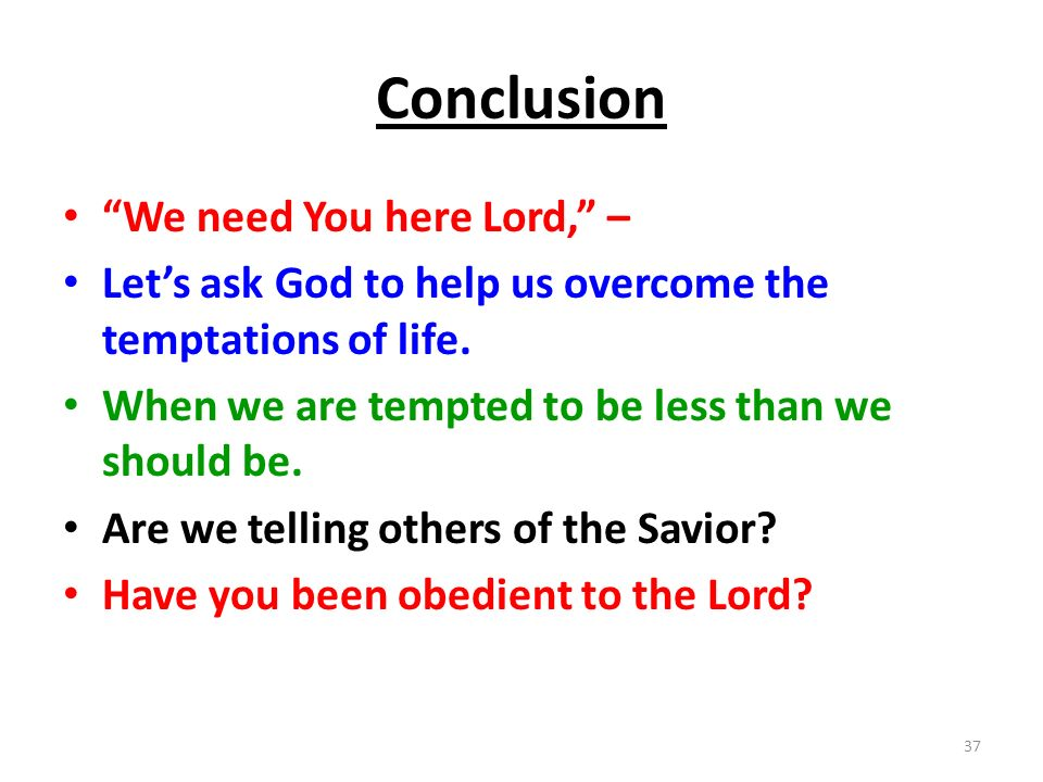 Conclusion We need You here Lord, –