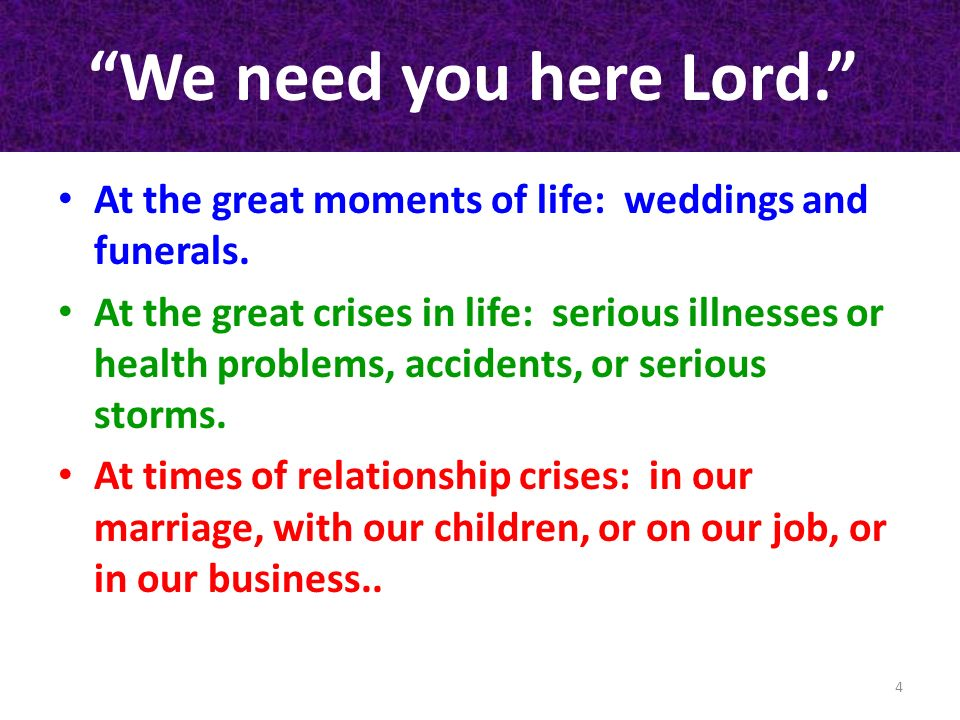 We need you here Lord. At the great moments of life: weddings and funerals.