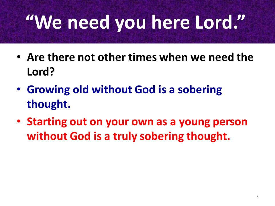 We need you here Lord. Are there not other times when we need the Lord Growing old without God is a sobering thought.