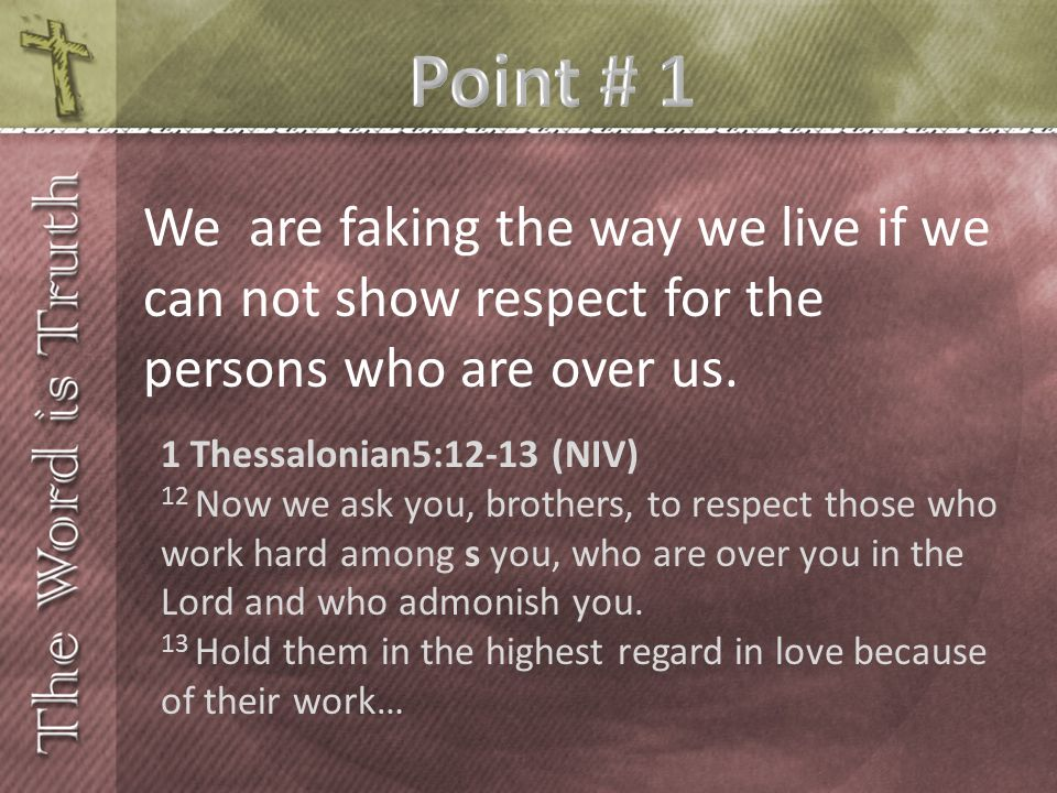 Point # 1 We are faking the way we live if we can not show respect for the persons who are over us.
