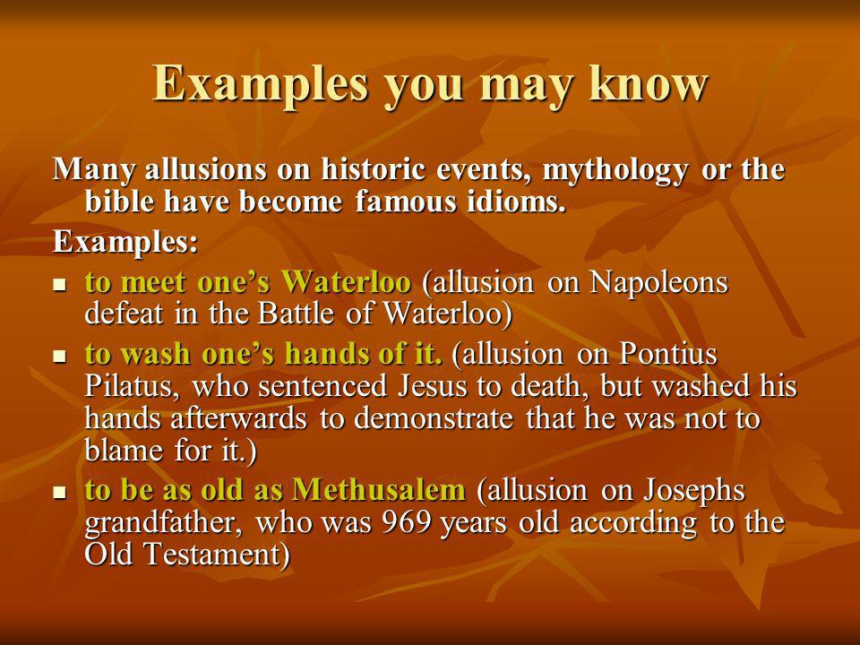 Examples you may know Many allusions on historic events, mythology or the bible have become famous idioms.