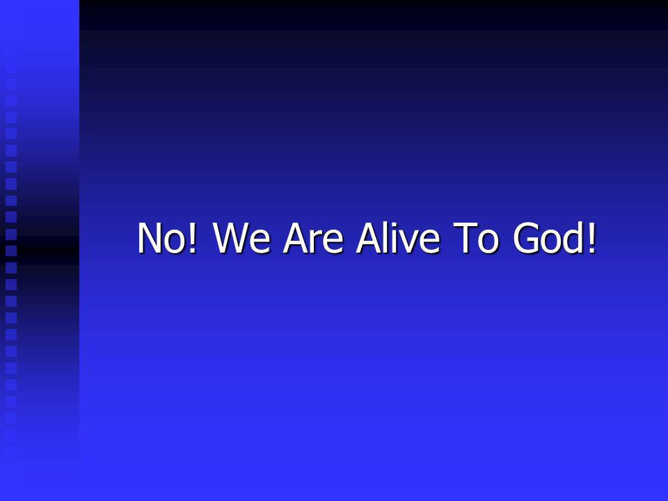 No! We Are Alive To God!