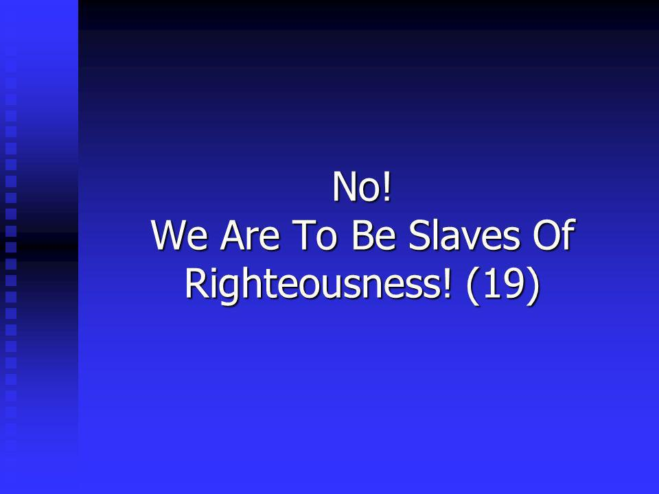No! We Are To Be Slaves Of Righteousness! (19)
