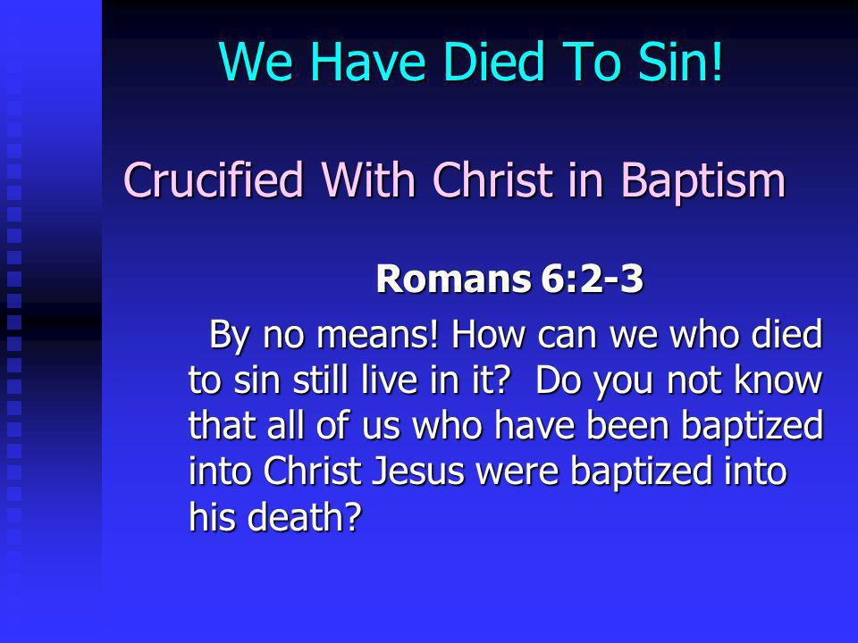 We Have Died To Sin! Crucified With Christ in Baptism Romans 6:2-3