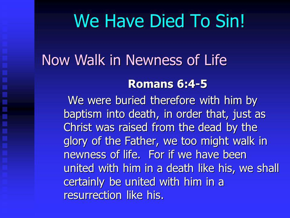 We Have Died To Sin! Now Walk in Newness of Life Romans 6:4-5