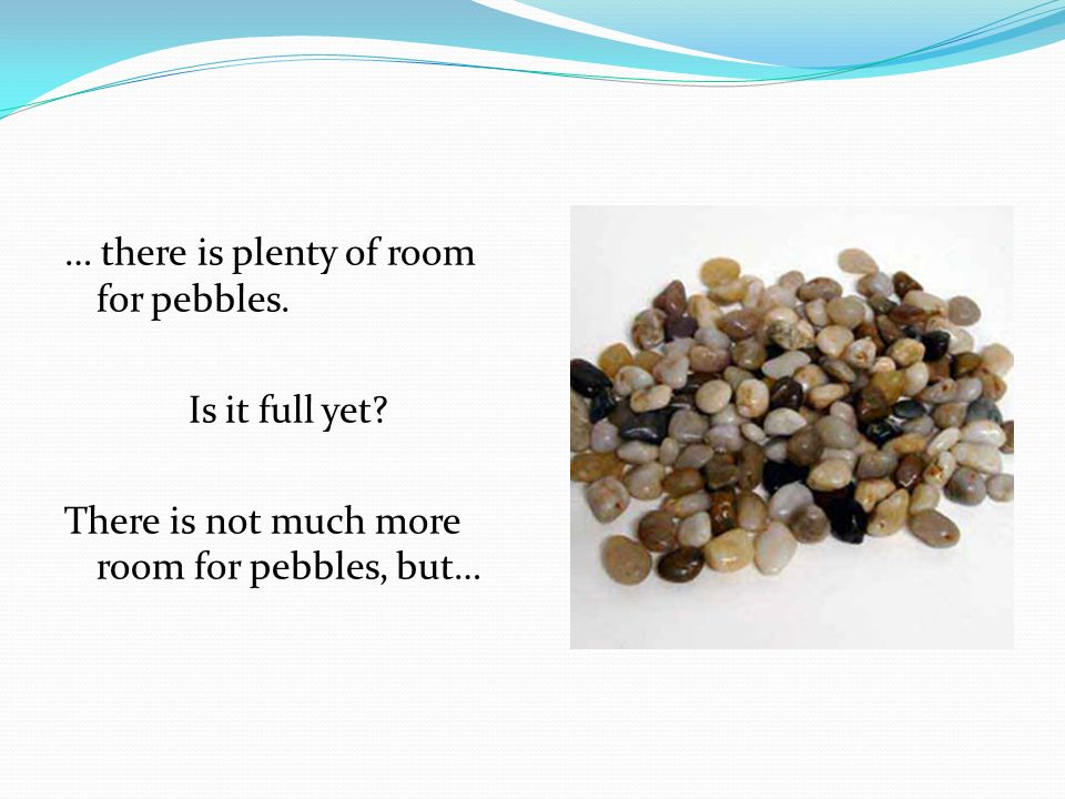… there is plenty of room for pebbles. Is it full yet