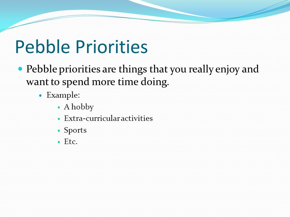 Pebble Priorities Pebble priorities are things that you really enjoy and want to spend more time doing.
