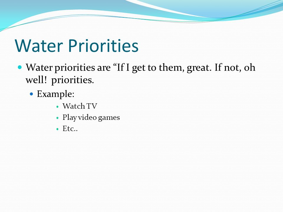 Water Priorities Water priorities are If I get to them, great. If not, oh well! priorities. Example: