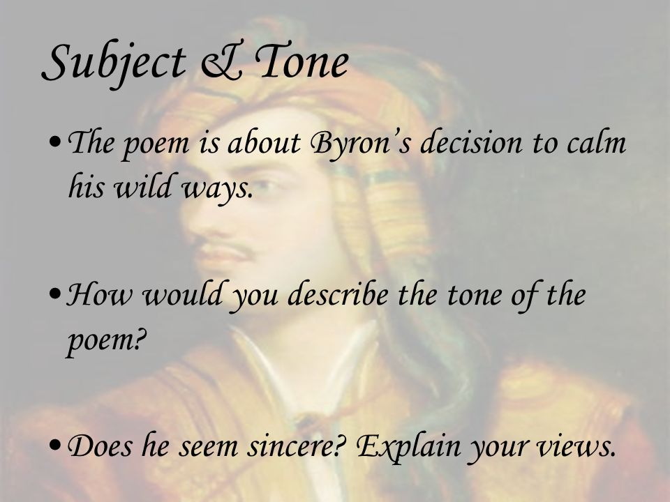 Subject & Tone The poem is about Byron's decision to calm his wild ways. How would you describe the tone of the poem