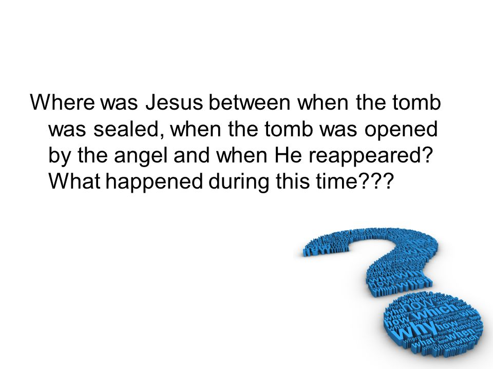 Where was Jesus between when the tomb was sealed, when the tomb was opened by the angel and when He reappeared.