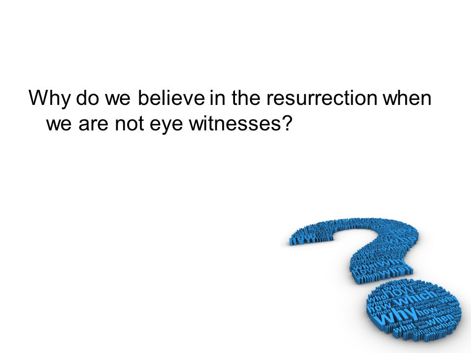 Why do we believe in the resurrection when we are not eye witnesses