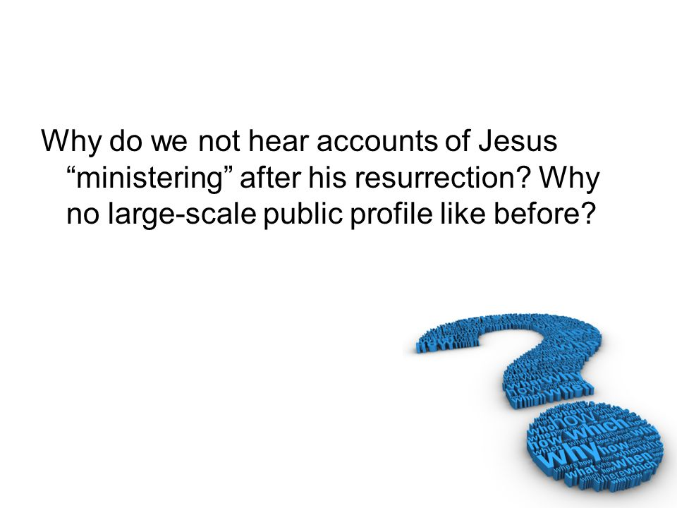 Why do we not hear accounts of Jesus ministering after his resurrection.