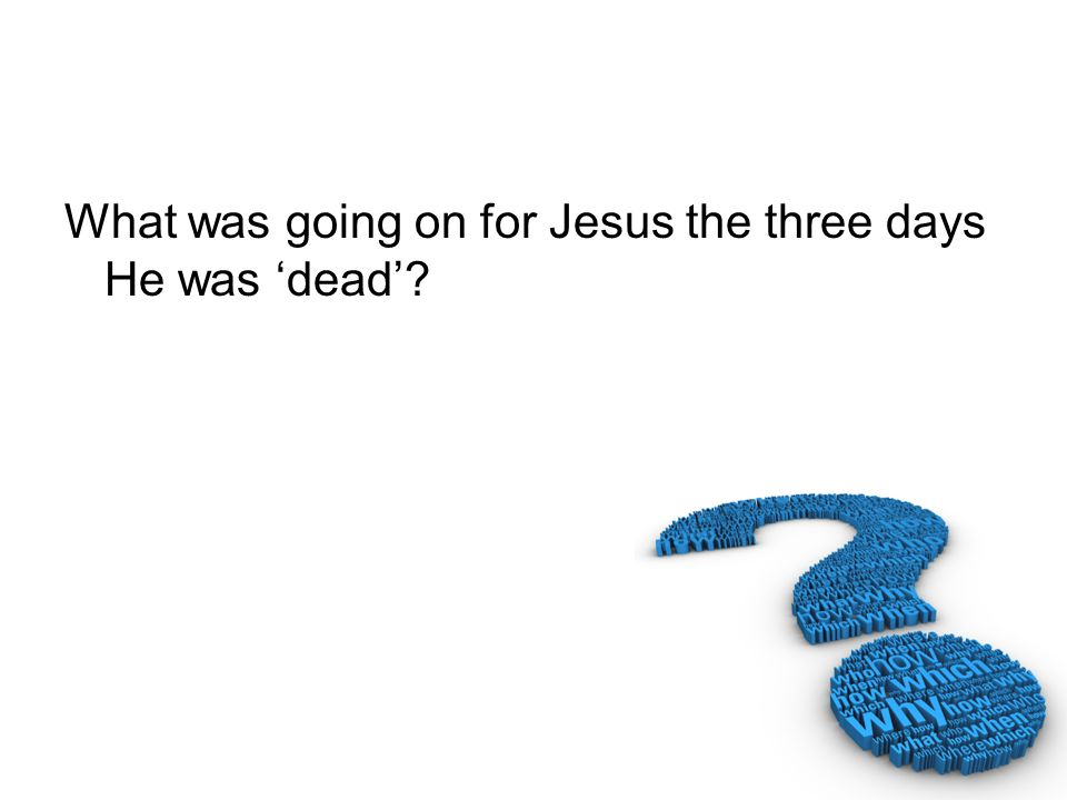 What was going on for Jesus the three days He was 'dead'
