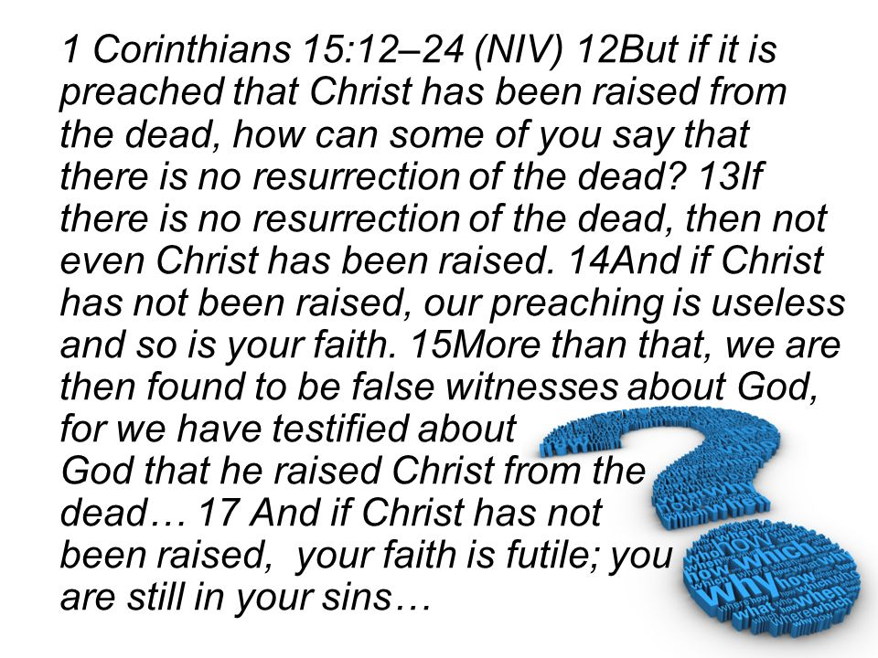 1 Corinthians 15:12–24 (NIV) 12But if it is preached that Christ has been raised from the dead, how can some of you say that there is no resurrection of the dead.