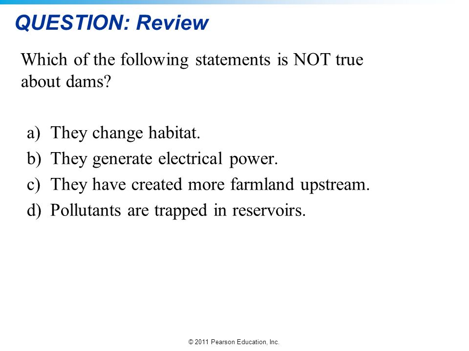 QUESTION: Review Which of the following statements is NOT true about dams They change habitat. They generate electrical power.