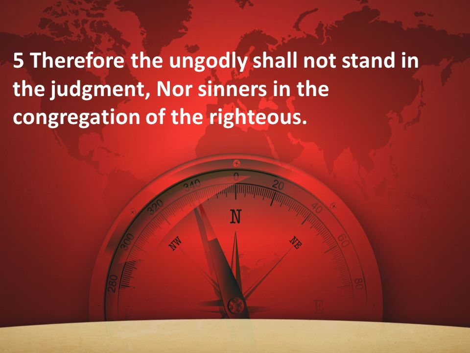 5 Therefore the ungodly shall not stand in the judgment, Nor sinners in the congregation of the righteous.