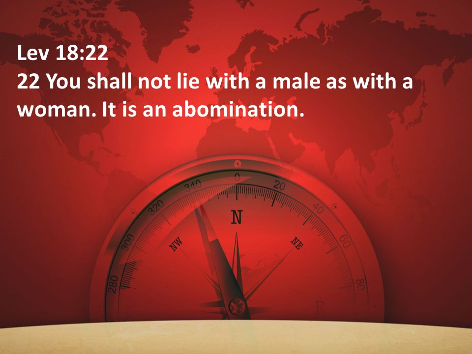 Lev 18:22 22 You shall not lie with a male as with a woman. It is an abomination.