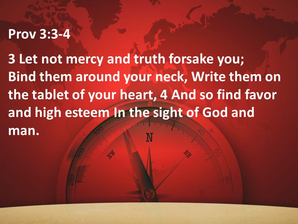 Prov 3:3-4 3 Let not mercy and truth forsake you;