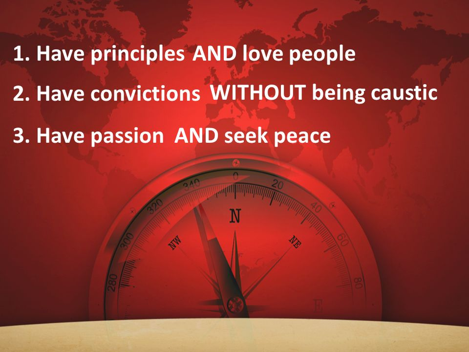 1. Have principles AND love people 2. Have convictions