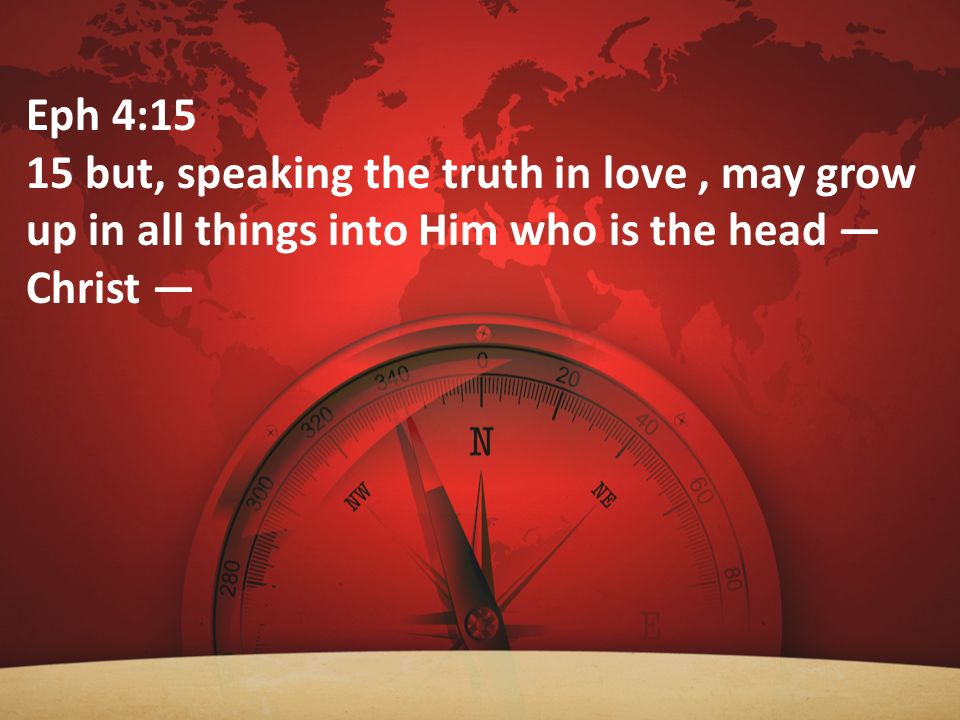 Eph 4:15 15 but, speaking the truth in love , may grow up in all things into Him who is the head — Christ —
