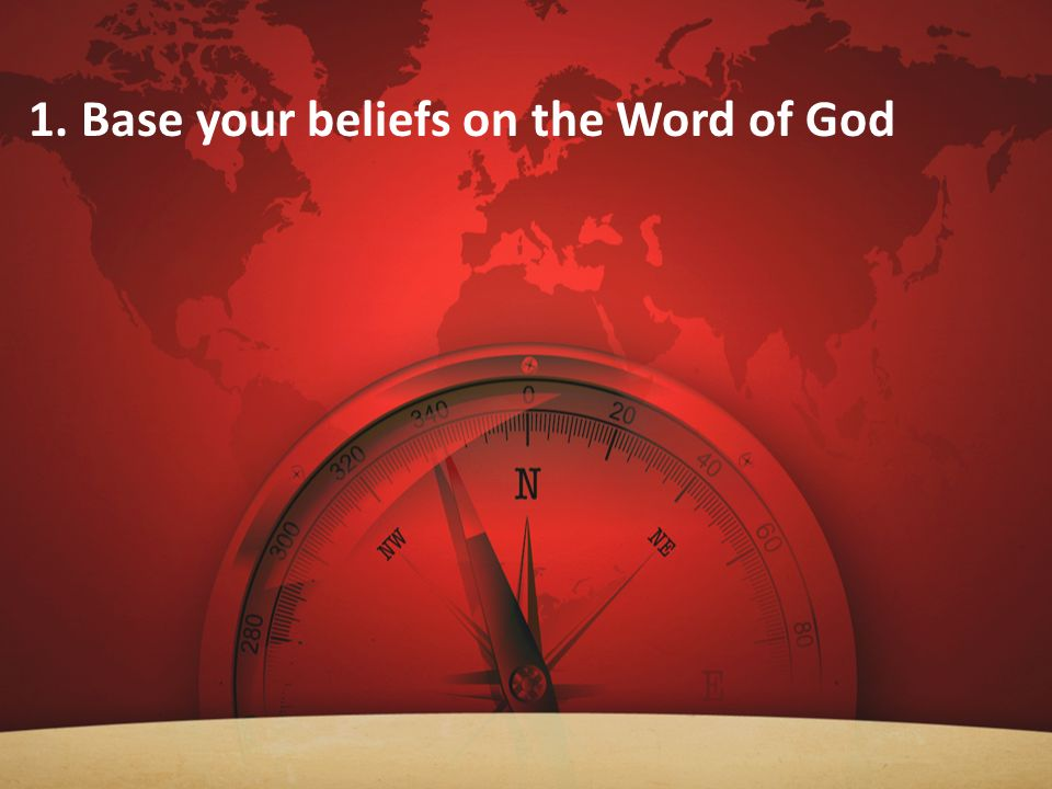 1. Base your beliefs on the Word of God