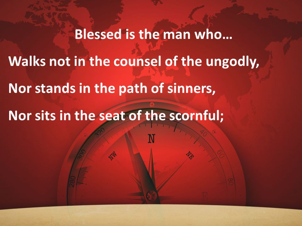 Blessed is the man who… Walks not in the counsel of the ungodly, Nor stands in the path of sinners,