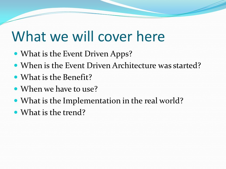 What we will cover here What is the Event Driven Apps